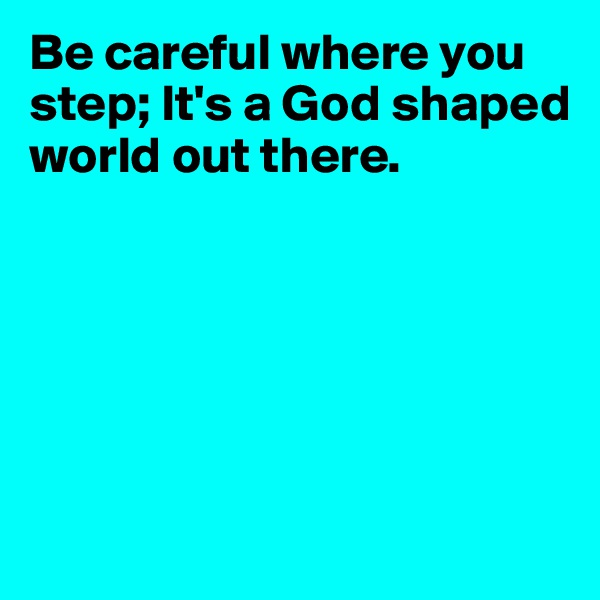 Be careful where you step; It's a God shaped world out there.