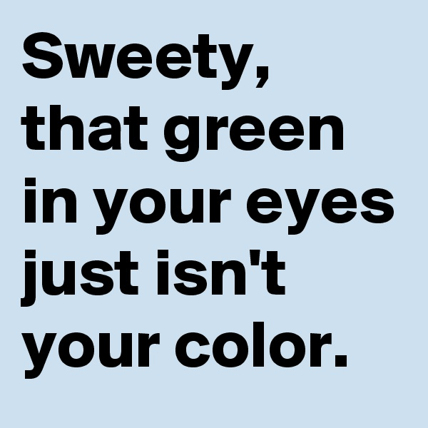 Sweety, that green in your eyes just isn't your color.