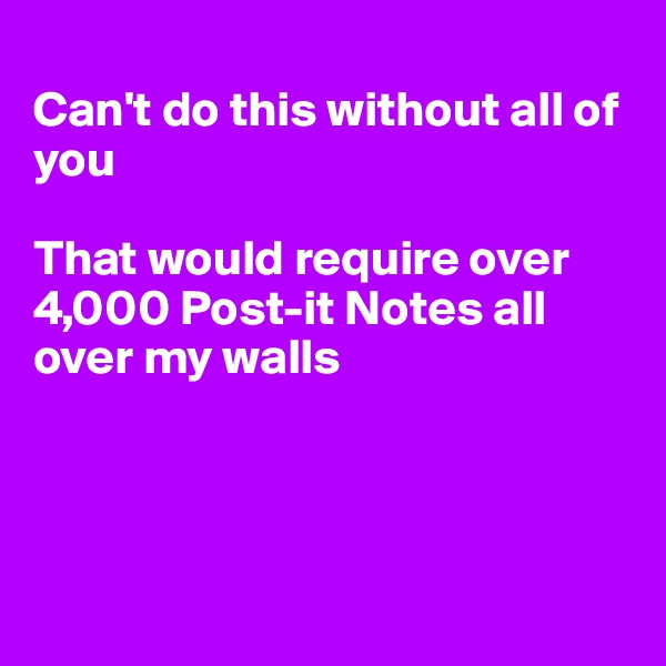 Can't do this without all of you  That would require over 4,000 Post-it Notes all over my walls