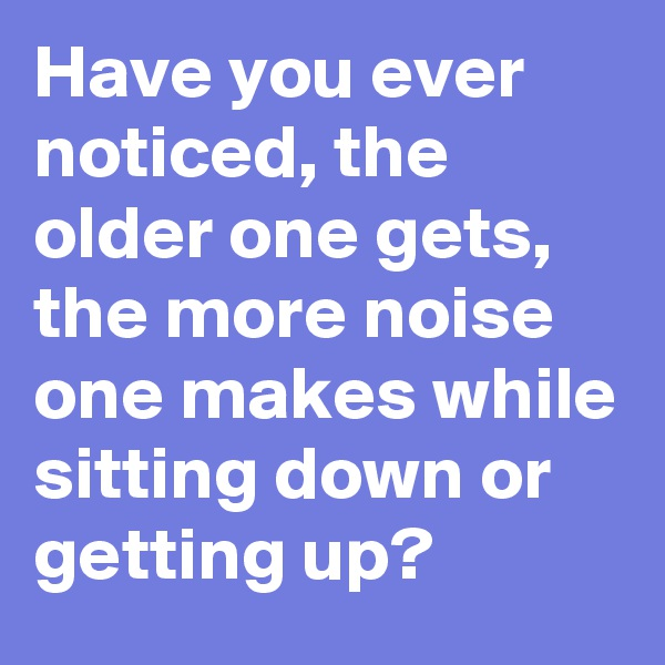 Have you ever noticed, the older one gets, the more noise one makes while sitting down or getting up?