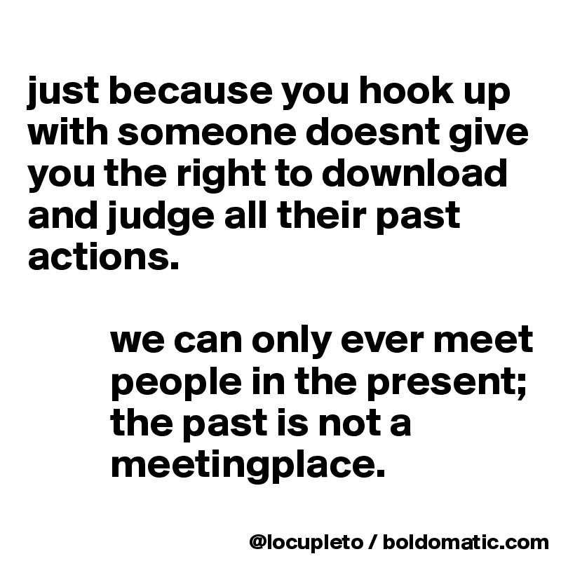 just because you hook up with someone doesnt give you the right to download and judge all their past actions.             we can only ever meet            people in the present;            the past is not a            meetingplace.