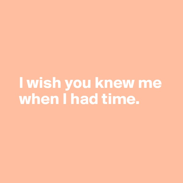 I wish you knew me     when I had time.