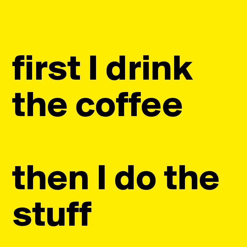 first I drink the coffee   then I do the stuff