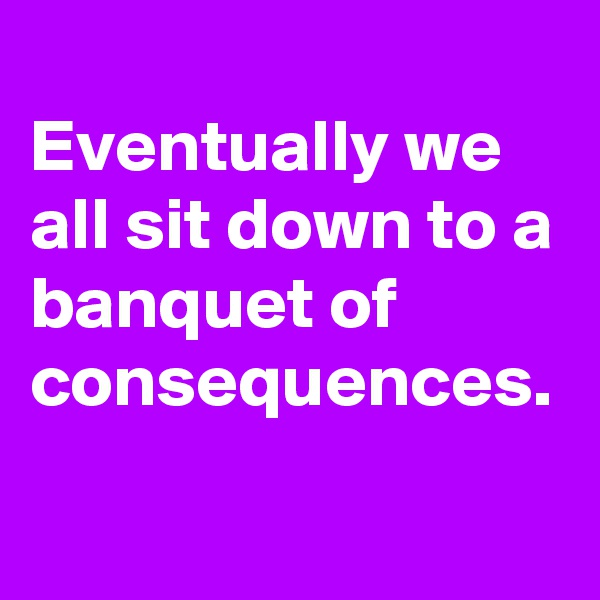 Eventually we all sit down to a banquet of consequences.