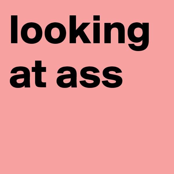 looking at ass