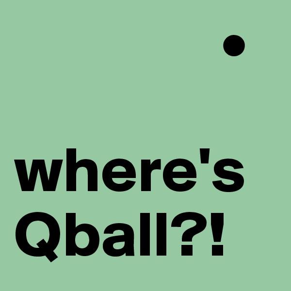 •  where'sQball?!