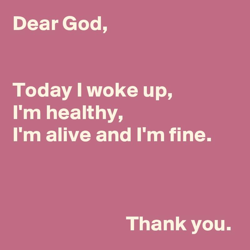 Dear God,   Today I woke up,  I'm healthy,  I'm alive and I'm fine.                               Thank you.