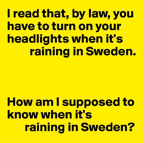 I read that, by law, you have to turn on your headlights when it's           raining in Sweden.    How am I supposed to know when it's        raining in Sweden?