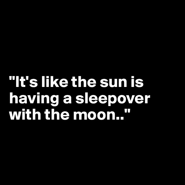 """It's like the sun is having a sleepover with the moon.."""