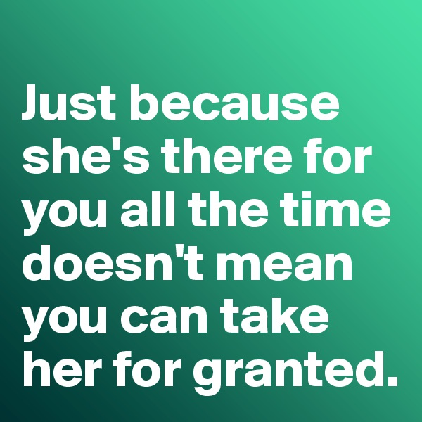 Just because she's there for you all the time doesn't mean you can take her for granted.