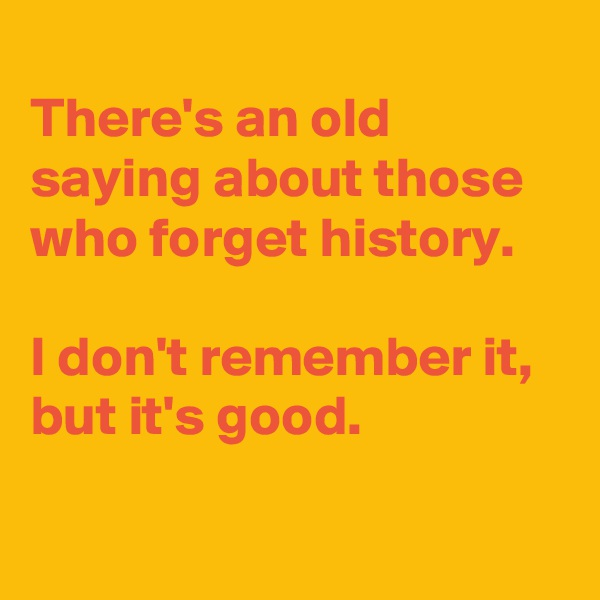 There's an old saying about those who forget history.   I don't remember it, but it's good.
