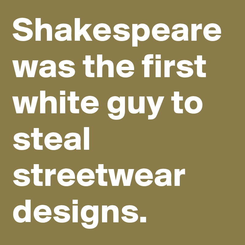Shakespeare was the first white guy to steal streetwear designs.