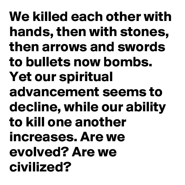 We killed each other with hands, then with stones, then arrows and swords to bullets now bombs. Yet our spiritual advancement seems to decline, while our ability to kill one another increases. Are we evolved? Are we civilized?