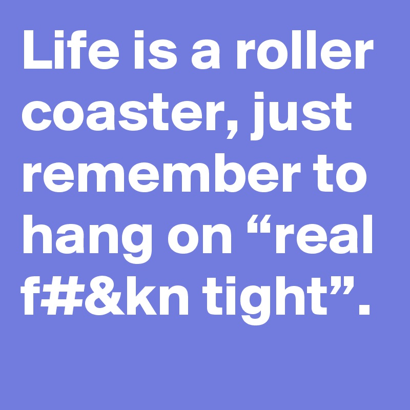 """Life is a roller coaster, just remember to hang on """"real f#&kn tight""""."""