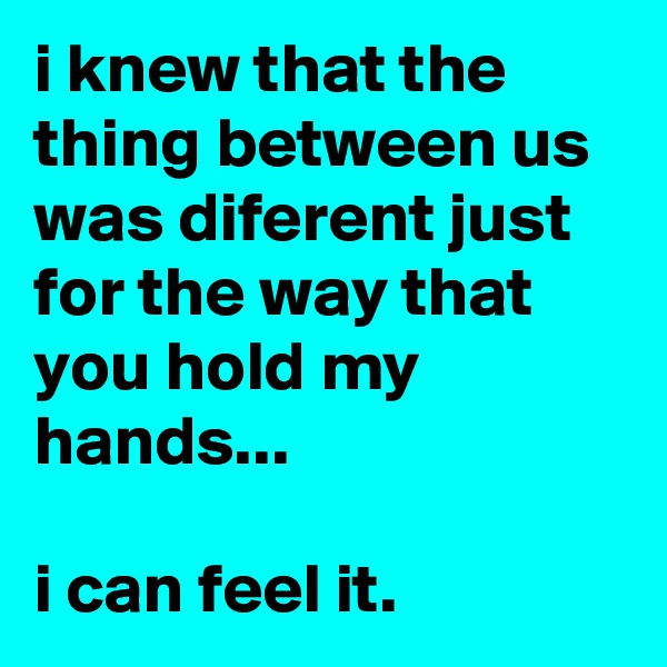 i knew that the thing between us was diferent just for the way that you hold my hands...  i can feel it.