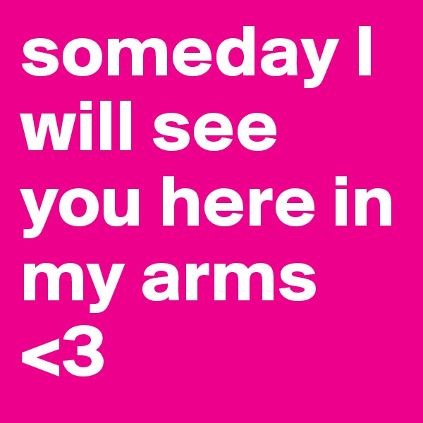 someday I will see you here in my arms <3