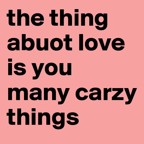 the thing abuot love is you many carzy things