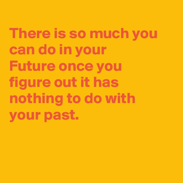 There is so much you can do in your Future once you figure out it has nothing to do with your past.