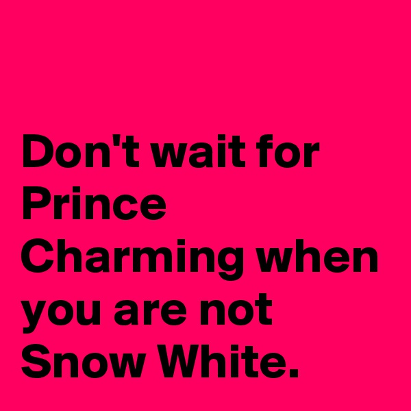 Don't wait for Prince Charming when you are not Snow White.