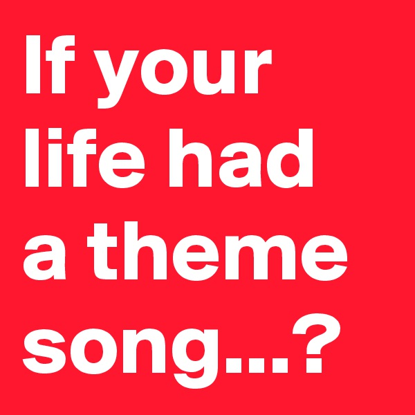 If your life had a theme song...?