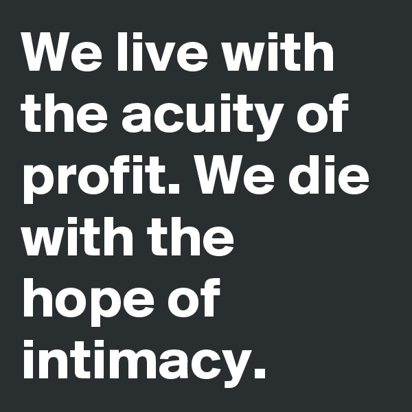 We live with the acuity of profit. We die with the hope of intimacy.