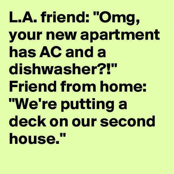 """L.A. friend: """"Omg, your new apartment has AC and a dishwasher?!"""" Friend from home: """"We're putting a deck on our second house."""""""