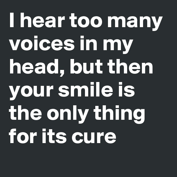 I hear too many voices in my head, but then your smile is the only thing for its cure