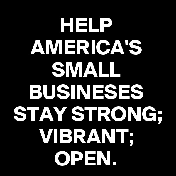 HELP AMERICA'S SMALL BUSINESES STAY STRONG; VIBRANT; OPEN.