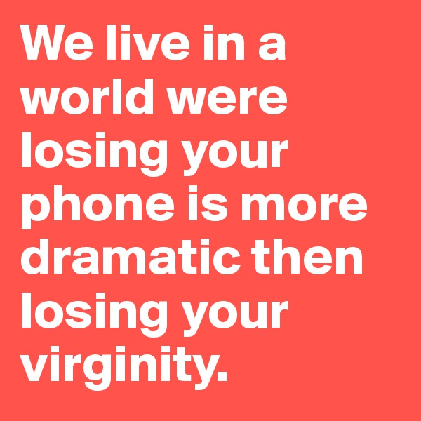 We live in a world were losing your phone is more dramatic then losing your virginity.