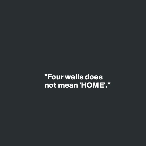 """""""Four walls does                         not mean 'HOME'."""""""