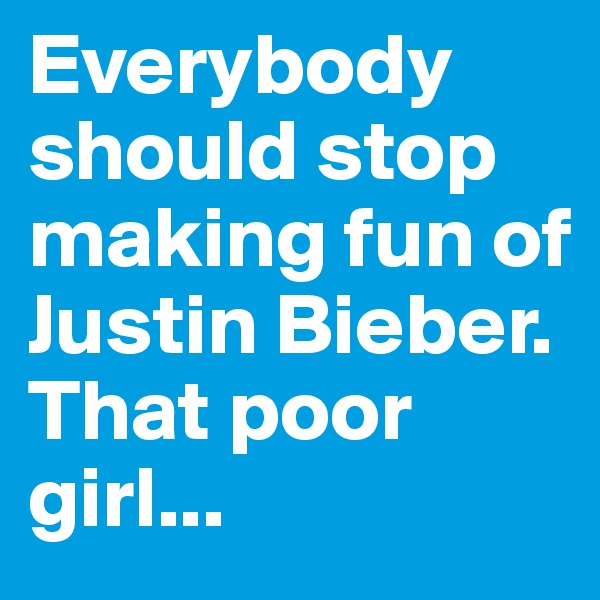 Everybody should stop making fun of Justin Bieber. That poor girl...