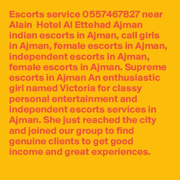 Escorts service 0557467827 near Alain  Hotel Al Ettehad Ajman indian escorts in Ajman, call girls in Ajman, female escorts in Ajman, independent escorts in Ajman, female escorts in Ajman. Supreme escorts in Ajman An enthusiastic girl named Victoria for classy personal entertainment and independent escorts services in Ajman. She just reached the city and joined our group to find genuine clients to get good income and great experiences.