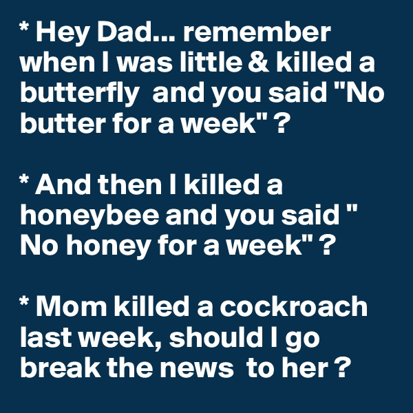 "* Hey Dad... remember when I was little & killed a  butterfly  and you said ""No butter for a week"" ?  * And then I killed a honeybee and you said "" No honey for a week"" ?  * Mom killed a cockroach last week, should I go break the news  to her ?"