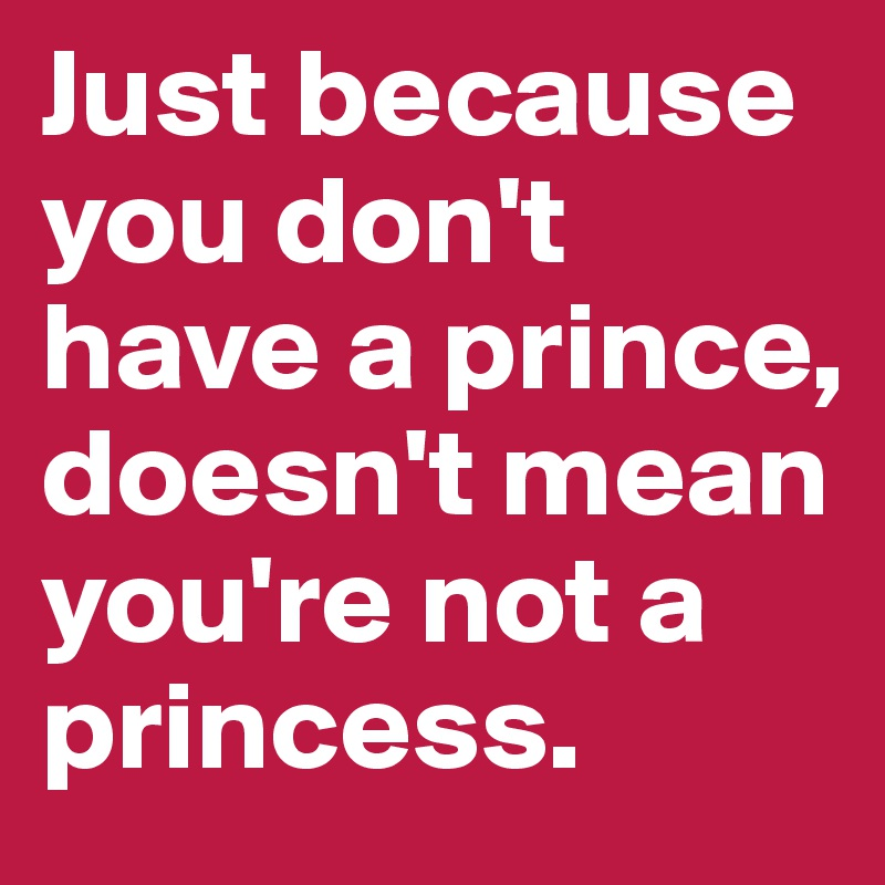 Just because you don't have a prince, doesn't mean you're not a princess.