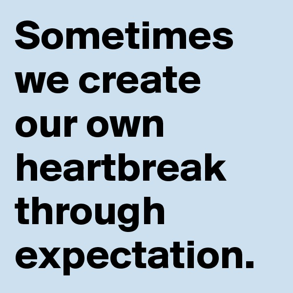 Sometimes we create our own heartbreak through expectation.