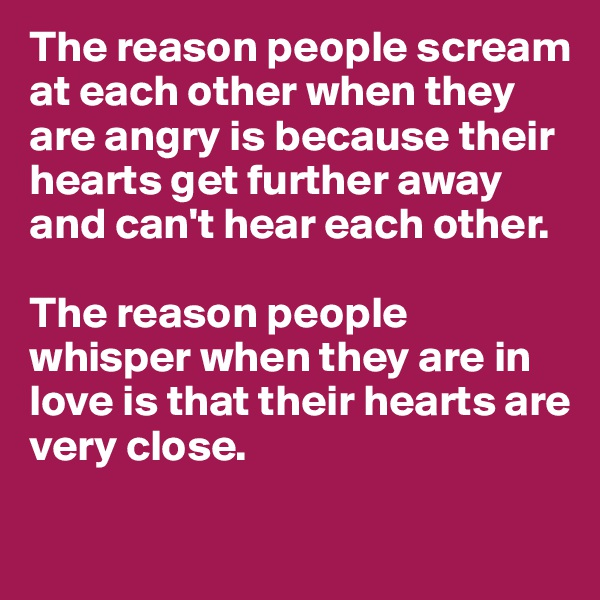 The reason people scream at each other when they are angry is because their hearts get further away and can't hear each other.  The reason people whisper when they are in love is that their hearts are very close.