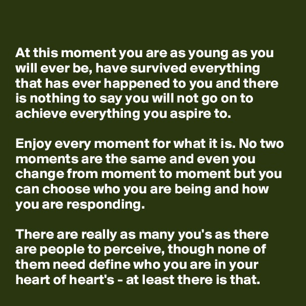 At this moment you are as young as you will ever be, have survived everything that has ever happened to you and there is nothing to say you will not go on to achieve everything you aspire to.   Enjoy every moment for what it is. No two moments are the same and even you change from moment to moment but you can choose who you are being and how you are responding.   There are really as many you's as there are people to perceive, though none of them need define who you are in your heart of heart's - at least there is that.
