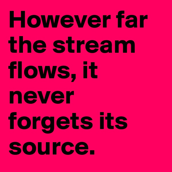 However far the stream flows, it never forgets its source.