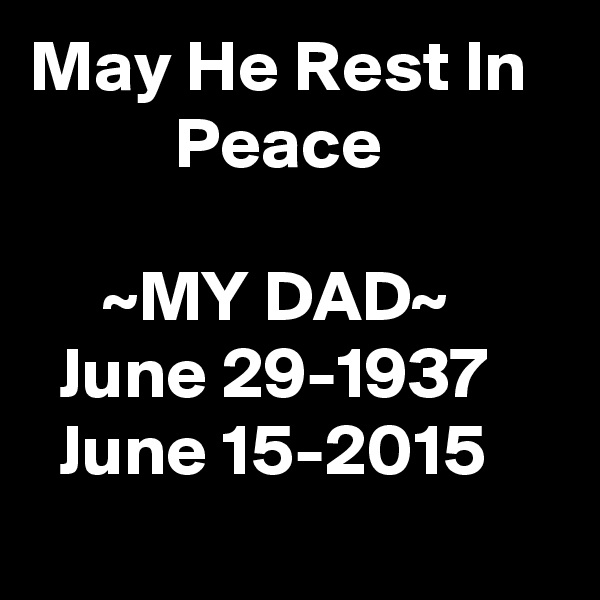 May He Rest In             Peace       ~MY DAD~   June 29-1937   June 15-2015