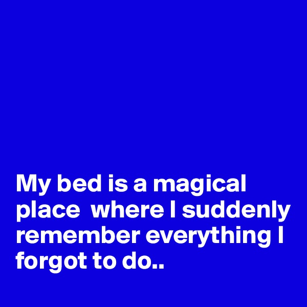 My bed is a magical place  where I suddenly remember everything I forgot to do..