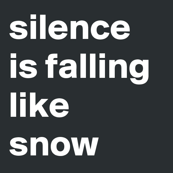 silence is falling like snow
