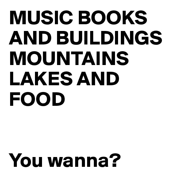 MUSIC BOOKS AND BUILDINGS MOUNTAINS LAKES AND FOOD    You wanna?