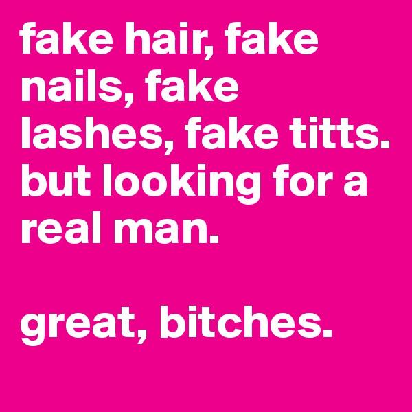 fake hair, fake nails, fake lashes, fake titts.  but looking for a real man.   great, bitches.