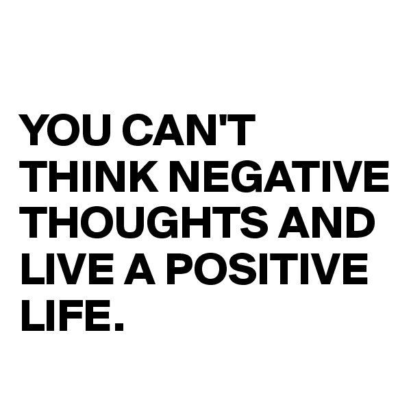 YOU CAN'T THINK NEGATIVE THOUGHTS AND LIVE A POSITIVE LIFE.
