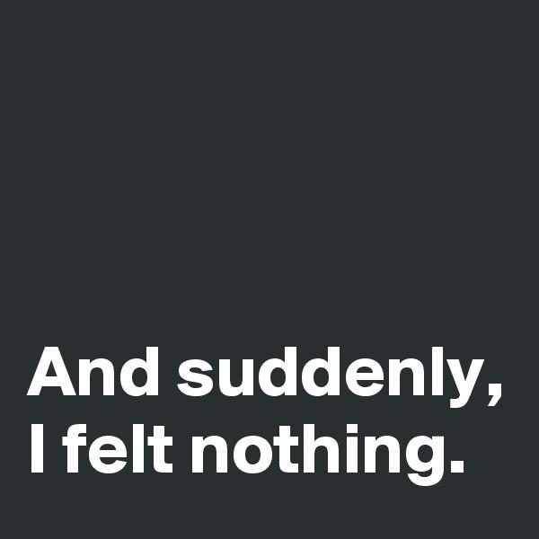 And suddenly, I felt nothing.