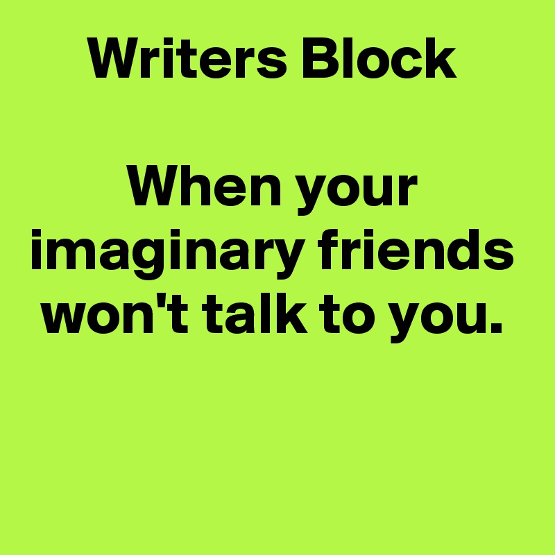 Writers Block  When your imaginary friends won't talk to you.