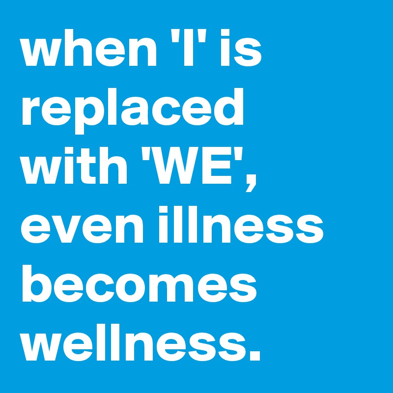 when 'I' is replaced with 'WE',  even illness becomes wellness.