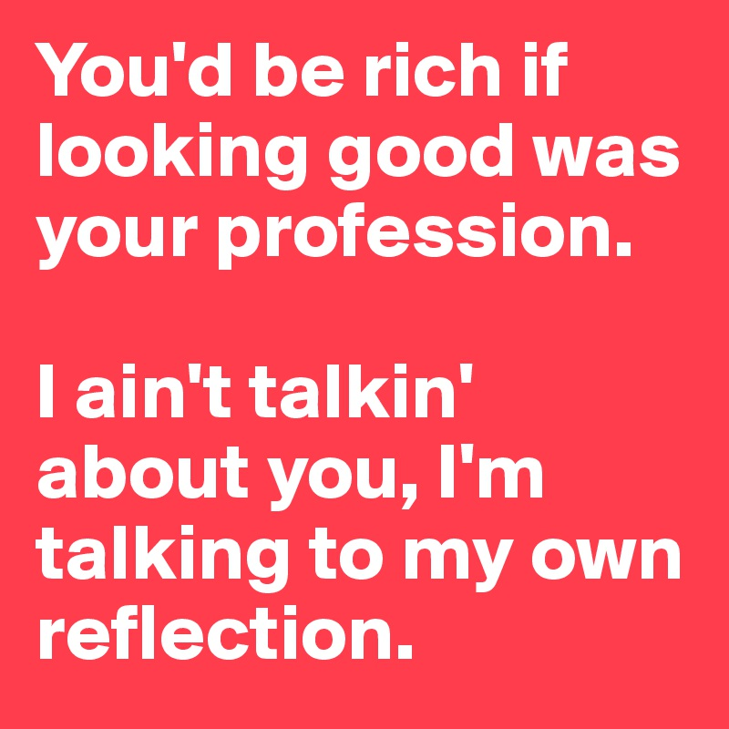 You'd be rich if looking good was your profession.  I ain't talkin' about you, I'm talking to my own reflection.