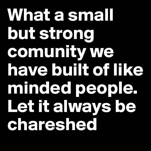 What a small but strong comunity we have built of like minded people. Let it always be chareshed