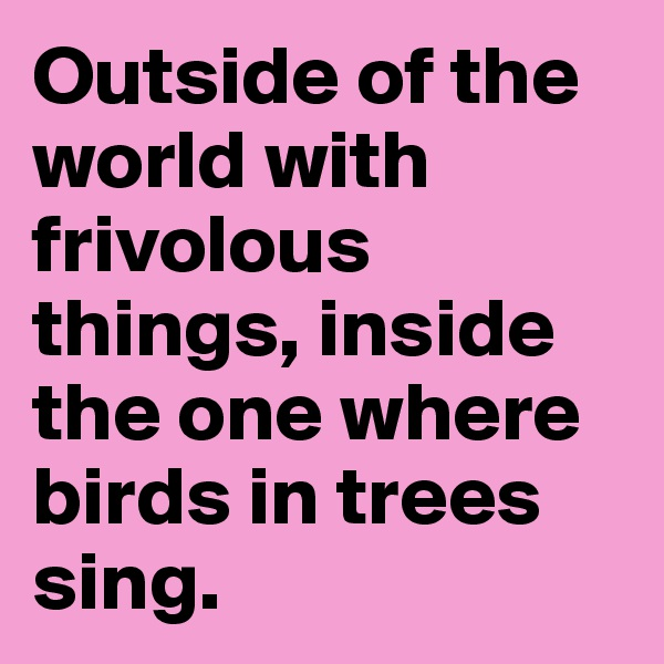 Outside of the world with frivolous things, inside the one where birds in trees sing.